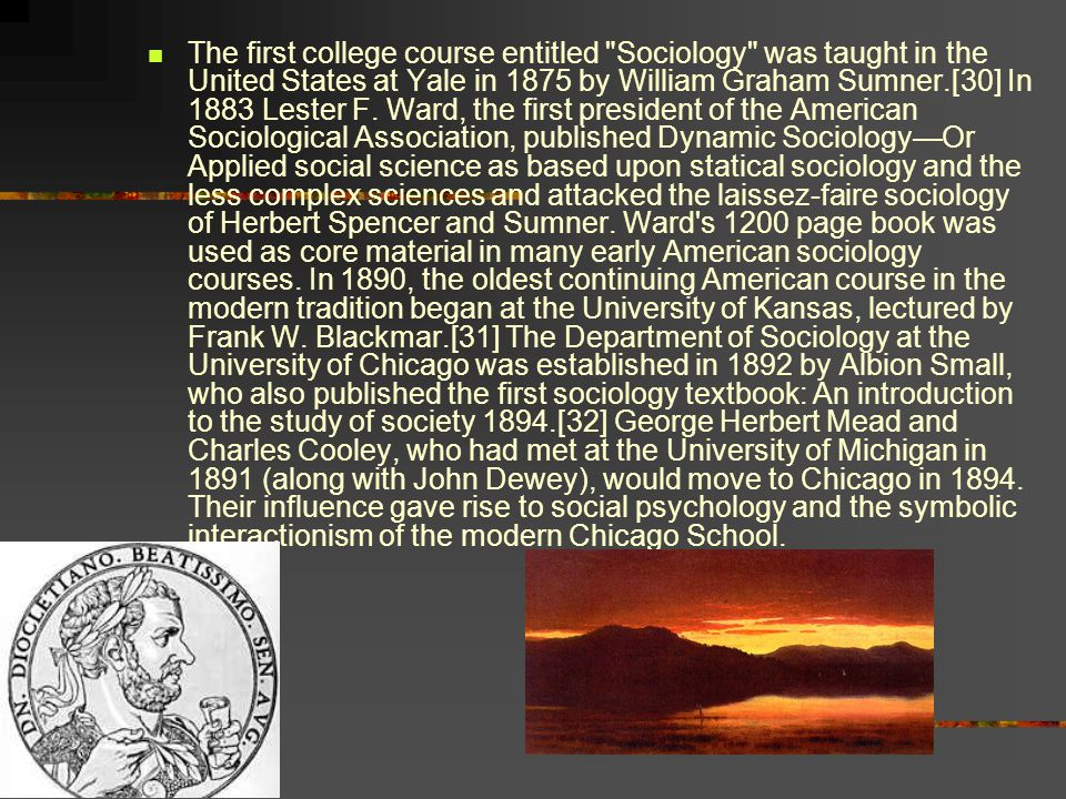 The first college course entitled Sociology was taught in the United States at Yale in 1875 by William Graham Sumner.[30] In 1883 Lester F.